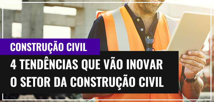 4 Tendências Que Vão Inovar o Setor da Construção Civil